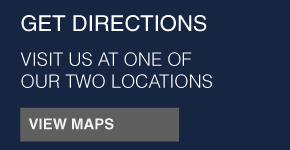 GET DIRECTIONS | VISIT US AT ONE OF OUR TWO LOCATIONS | VIEW MAPS